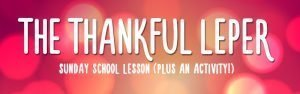 Thanksgiving Sunday School Lesson and Thanksgiving Activity – The Thankful Leper – Luke 17